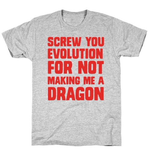 Screw You Evolution For Not Making Me A Dragon T-Shirt