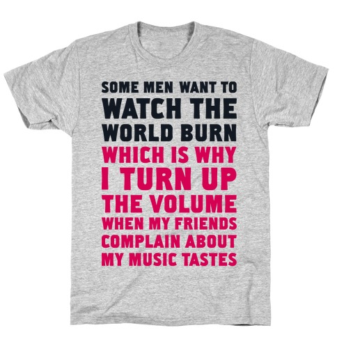 Some Men Want to Watch the World Burn T-Shirt