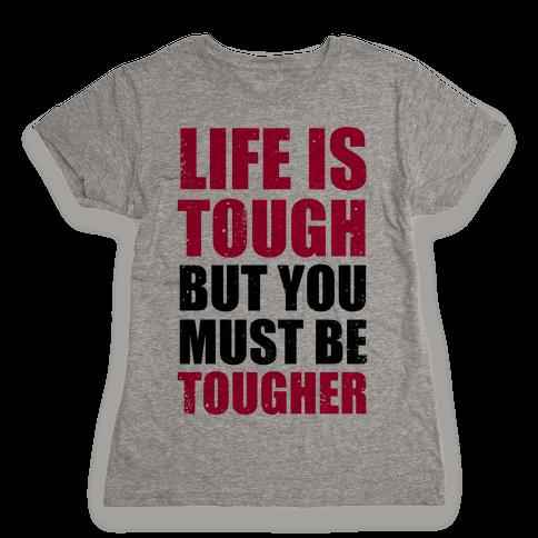 Life Is Tough But You Must Be Tougher Womens T-Shirt