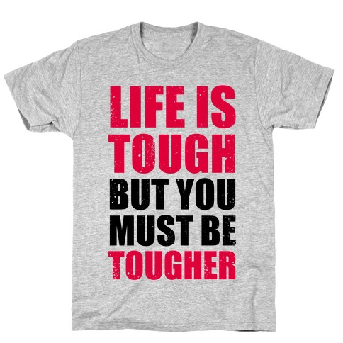 Life Is Tough But You Must Be Tougher Mens T-Shirt