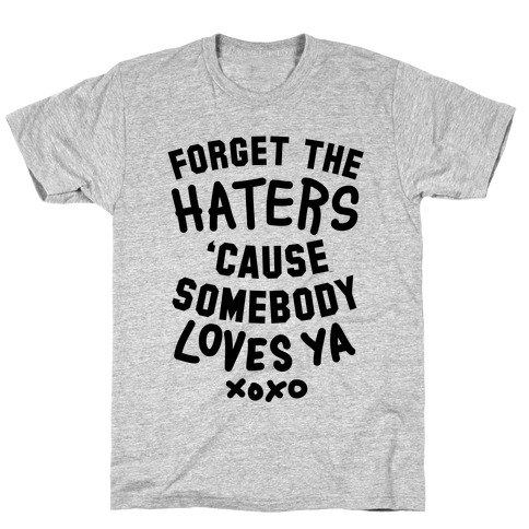 Forget the Haters Cause Somebody Loves Ya T-Shirt