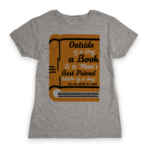 Outside of a Dog a Book is a Man's Best Friend Womens T-Shirt