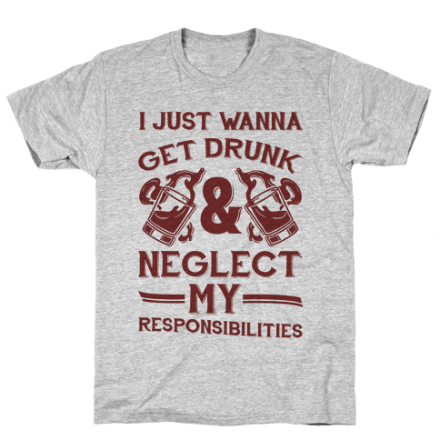 I Just Wanna Get Drunk And Neglect My Responsibilities Mens T-Shirt
