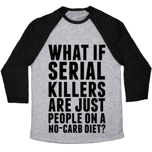 What If Serial Killers Are Just People On a No-Carb Diet? Baseball Tee