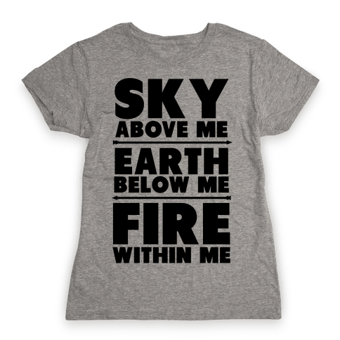 Sky Above Me, Earth Below Me, Fire Within Me Womens T-Shirt
