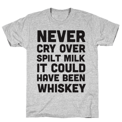 Never Cry Over Spilt Milk IT Could Have Been Whiskey Mens T-Shirt