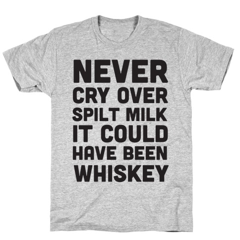 Never Cry Over Spilt Milk IT Could Have Been Whiskey T-Shirt