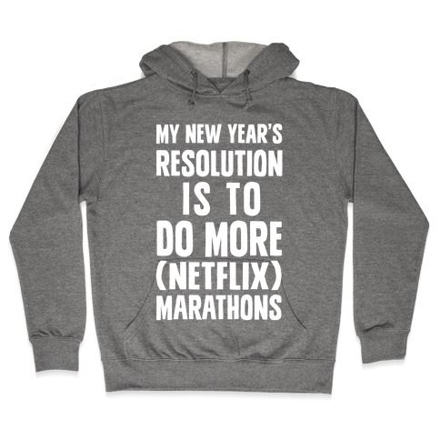 My New Year's Resolution Is To Do More (Netflix) Marathons Hooded Sweatshirt
