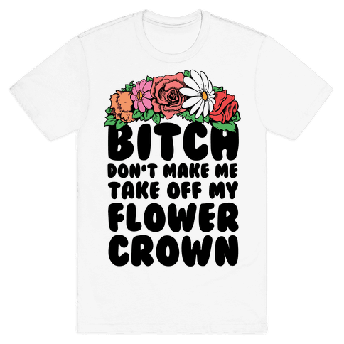 Bitch Don't Make Me Take Off My Flower Crown Mens T-Shirt