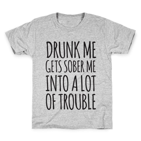 Drunk Me Gets Sober Me Into A Lot Of Trouble Kids T-Shirt