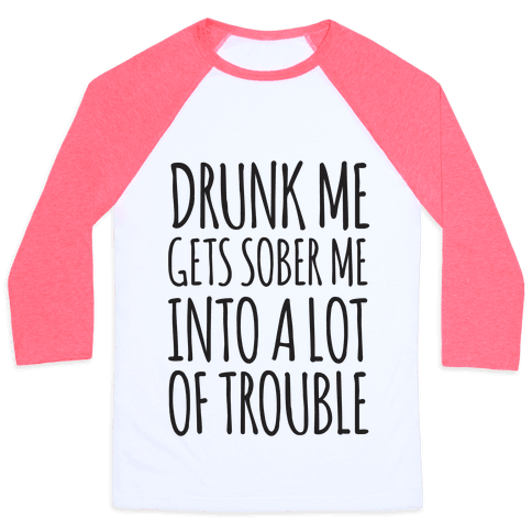 Drunk Me Gets Sober Me Into A Lot Of Trouble Baseball Tee