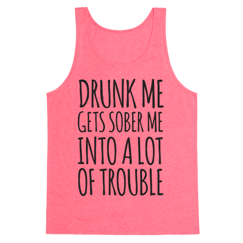Drunk Me Gets Sober Me Into A Lot Of Trouble Tank Top