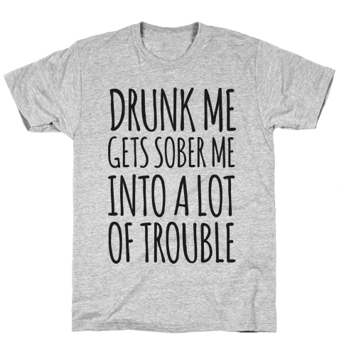 Drunk Me Gets Sober Me Into A Lot Of Trouble Mens T-Shirt