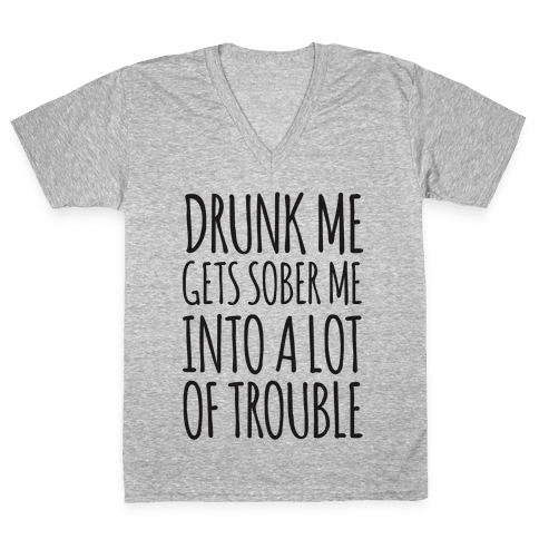Drunk Me Gets Sober Me Into A Lot Of Trouble V-Neck Tee Shirt