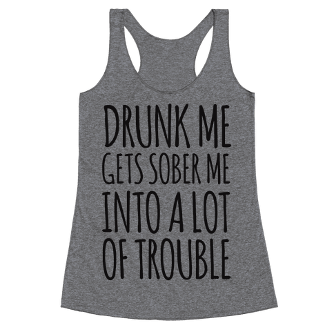 Drunk Me Gets Sober Me Into A Lot Of Trouble Racerback Tank Top