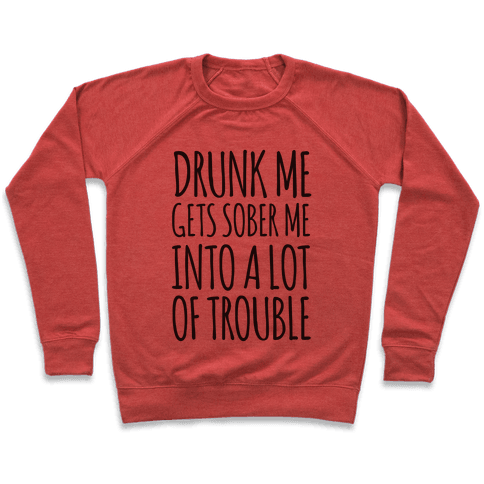 Drunk Me Gets Sober Me Into A Lot Of Trouble Pullover