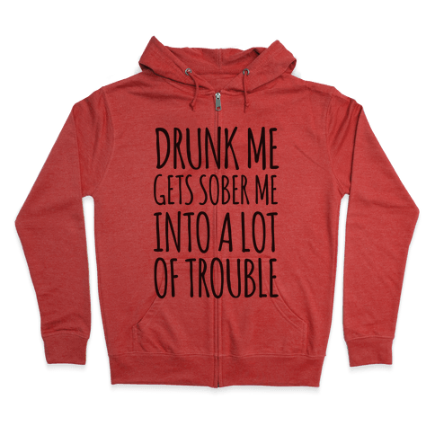 Drunk Me Gets Sober Me Into A Lot Of Trouble Zip Hoodie