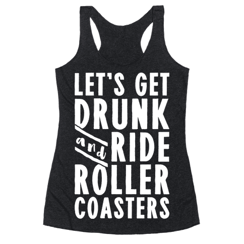 Let's Get Drunk And Ride Roller Coasters Racerback Tank Top