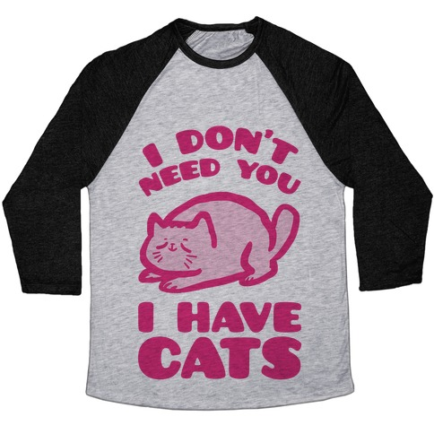 I Don't Need You I Have Cats Baseball Tee
