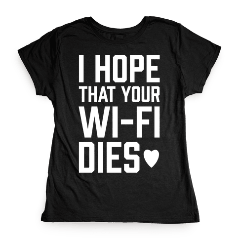 I Hope That Your Wi-Fi Dies Womens T-Shirt