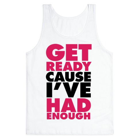 Get Ready, Cause I've Had Enough Tank Top