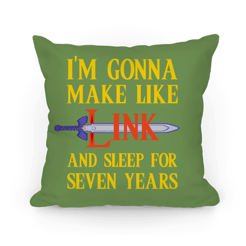 I'm Gonna Make Like Link And Sleep For Seven Years Pillow
