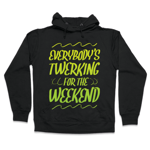 Everybody's twerking for the weekend Hooded Sweatshirt