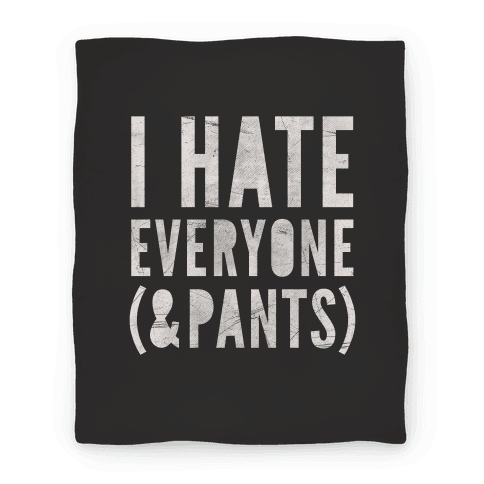 I Hate Everyone & Pants Blanket