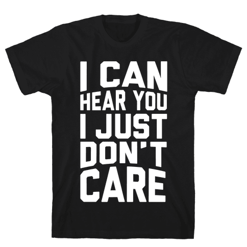 I Can Hear You I Just Don't Care Mens T-Shirt