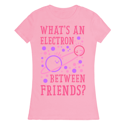 What's An Electron Between Friends? Womens T-Shirt