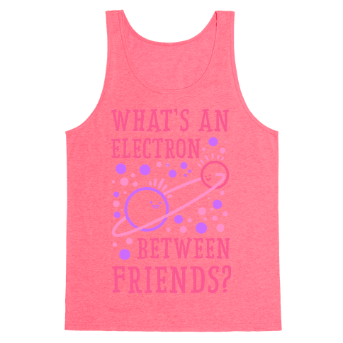 What's An Electron Between Friends? Tank Top