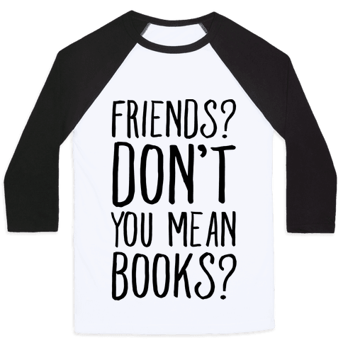 Friends? Don't You Mean Books? Baseball Tee