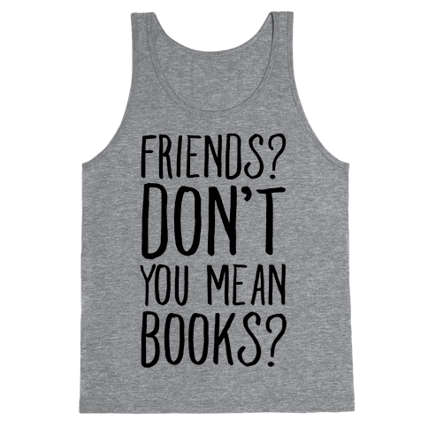 Friends? Don't You Mean Books? Tank Top