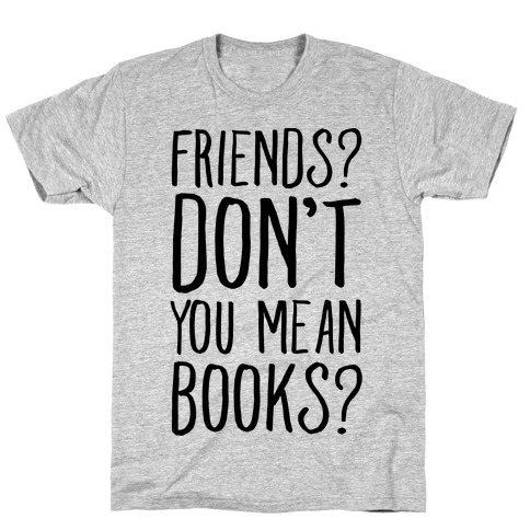 Friends? Don't You Mean Books? T-Shirt