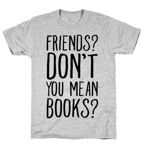 Friends? Don't You Mean Books? Mens T-Shirt