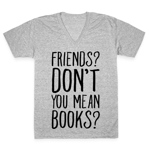 Friends? Don't You Mean Books? V-Neck Tee Shirt