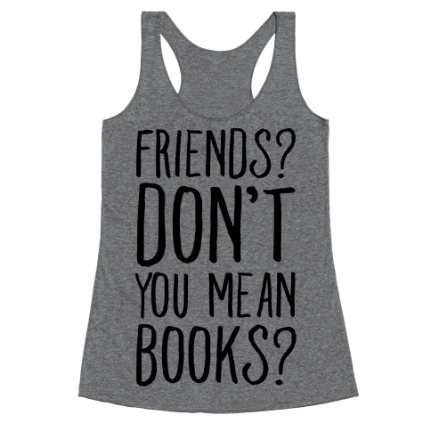 Friends? Don't You Mean Books? Racerback Tank Top