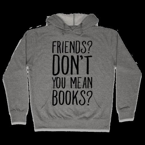 Friends? Don't You Mean Books? Hooded Sweatshirt