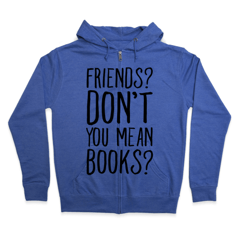 Friends? Don't You Mean Books? Zip Hoodie