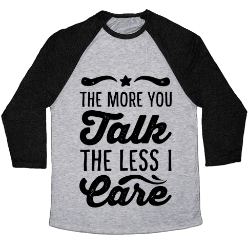 The More You Talk, The Less I Care. Baseball Tee