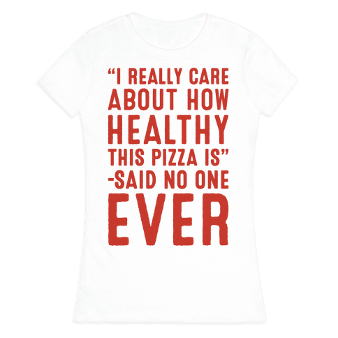I Really Care About How Healthy This Pizza Is Said No One Ever Womens T-Shirt