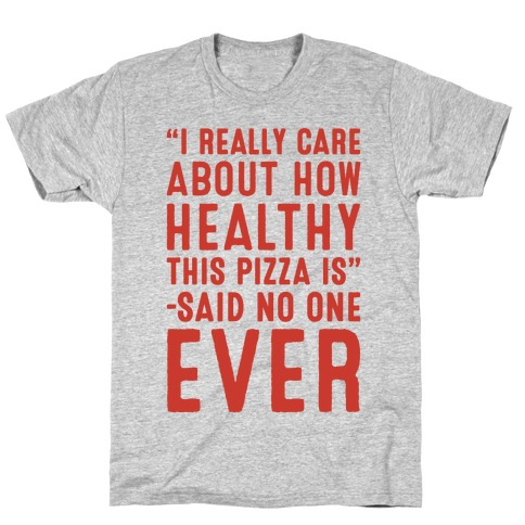 I Really Care About How Healthy This Pizza Is Said No One Ever T-Shirt