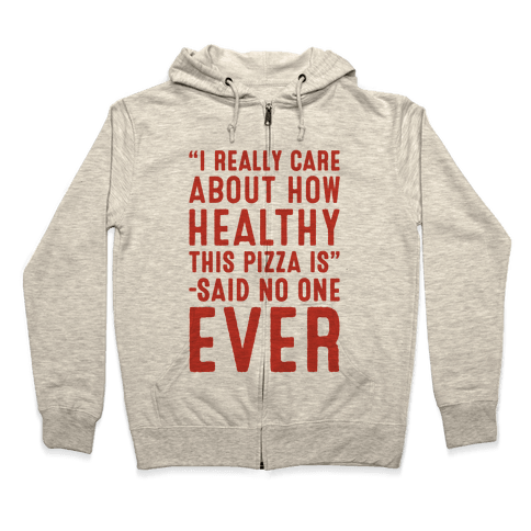 I Really Care About How Healthy This Pizza Is Said No One Ever Zip Hoodie
