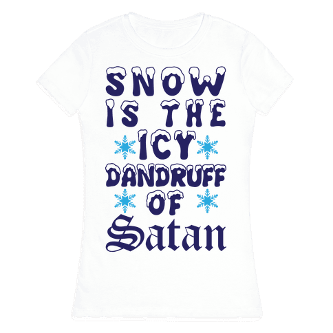 Snow Is The Icy Dandruff Of Satan Womens T-Shirt