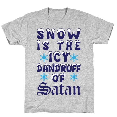 Snow Is The Icy Dandruff Of Satan T-Shirt