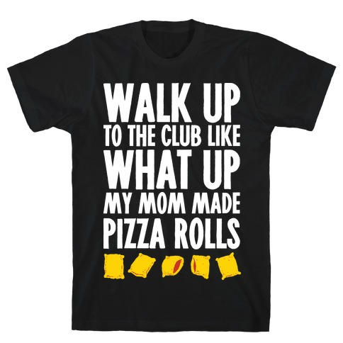 Walk Up to the Club Like What Up My Mom Made Pizza Rolls Mens T-Shirt