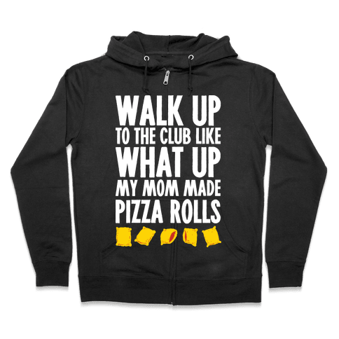 Walk Up to the Club Like What Up My Mom Made Pizza Rolls Zip Hoodie