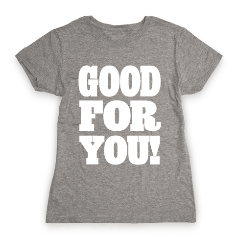 GOOD FOR YOU (Juniors) Womens T-Shirt