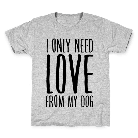 I Only Need Love From My Dog Kids T-Shirt