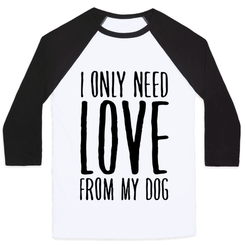 I Only Need Love From My Dog Baseball Tee